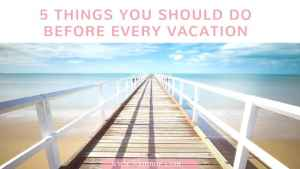 5 Things You Should Do Before Every Vacation