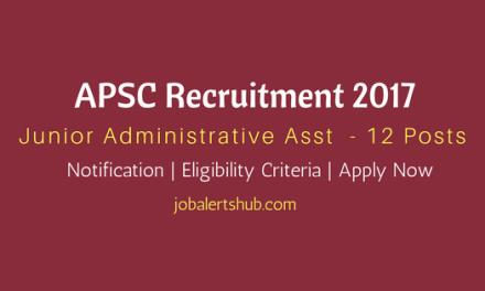APSC Recruitment 2017 | Junior Administrative Asst. Posts | 12 Vacancies | Apply Now