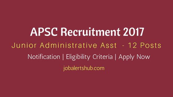 APSC Recruitment 2017 | Junior Administrative Asst. Posts | 12 Vacancies | Apply Now