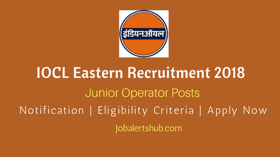 IOCL Junior Operator Recruitment 2018 For 58 Vacancies | Eastern Regions | HSLC | Apply Now