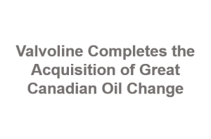Valvoline Completes the Acquisition of Great Canadian Oil Change