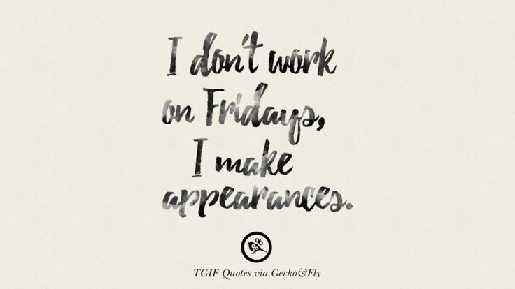 Work Quote : I don't work on Fridays, I make appearances