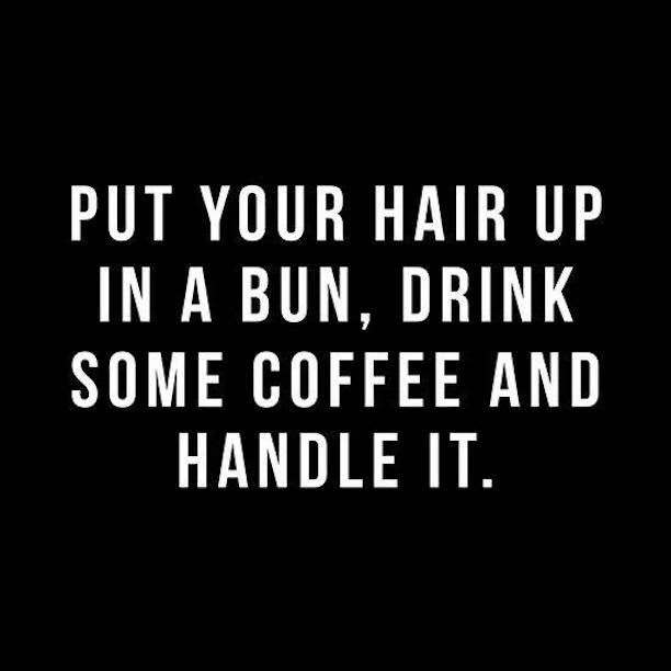 work quotes put your hair up in a bun drink some coffee and
