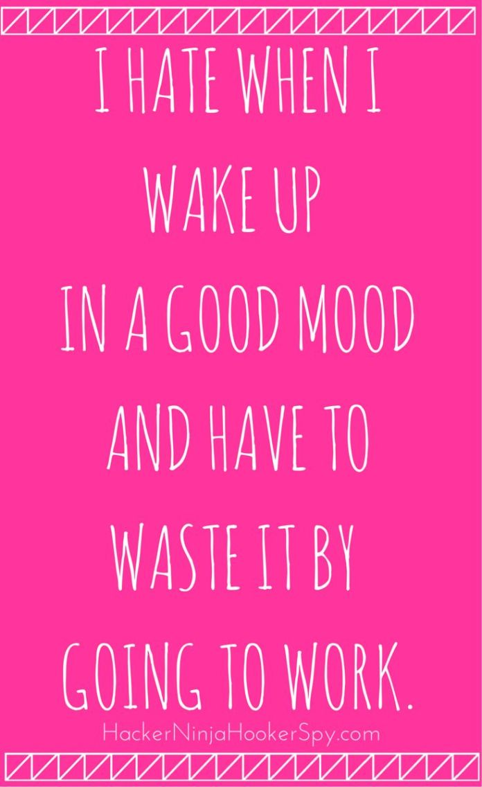 Work Quotes : I hate when I wake up in a good mood and have to