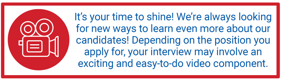 It's your time to shine! We're always looking for new ways to learn even more about our candidates! Depending on the position you apply for, your interview may involve an exciting and easy-to-do video component.