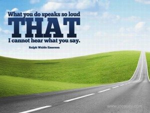 What You Do Speaks So Loud That I Cannot Hear What You Say Emerson Quote