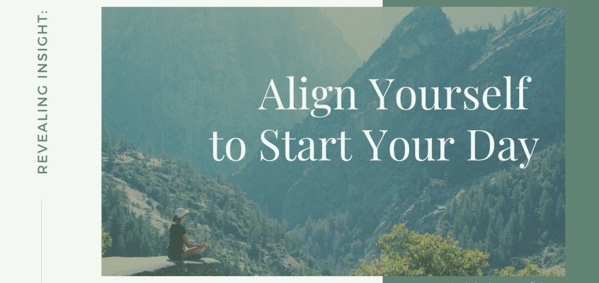 Revealing Insight: Align Yourself to Start Your Day