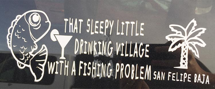 San Felipe, that sleepy little drinking village with a fishing problem! Joe photographed this sticker on a car window