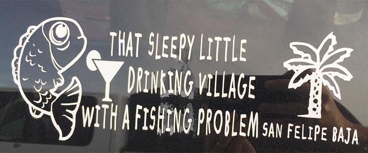 San Felipe, that sleepy little drinking village with a fishing problem! Joe photographed this sticker on a car window