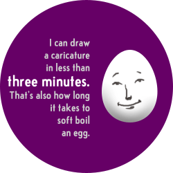 I can draw a caricature face in less than three minutes. That's also how long it takes to soft boil an egg.