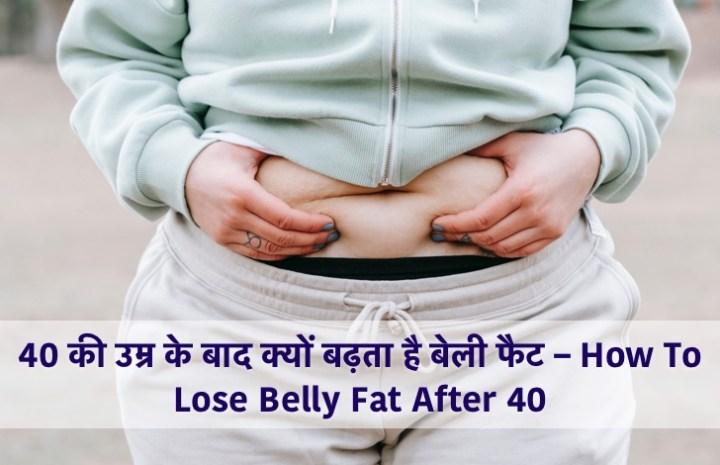 40 की उम्र के बाद क्यों बढ़ता है बेली फैट – How To Lose Belly Fat After 40