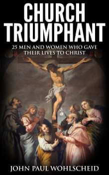 Church Triumphant: 25 Men and Women who Gave Their Lives to Christ