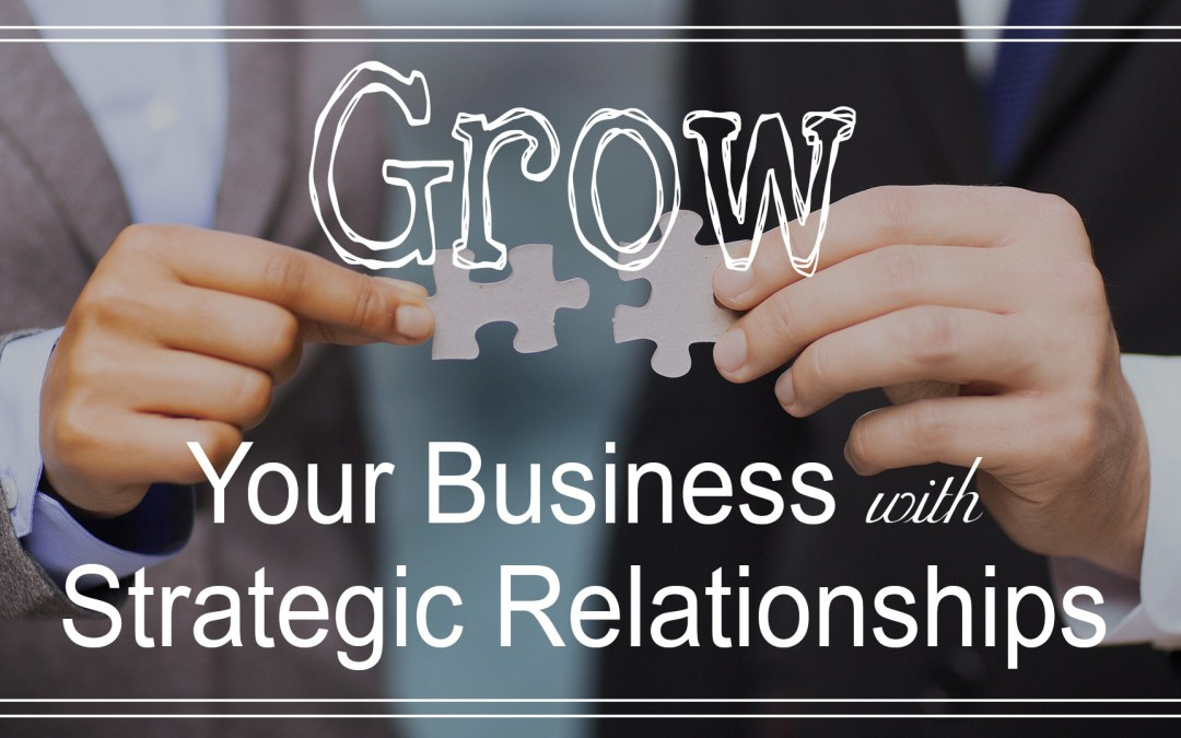 How to Grow Your Business with Strategic Relationships