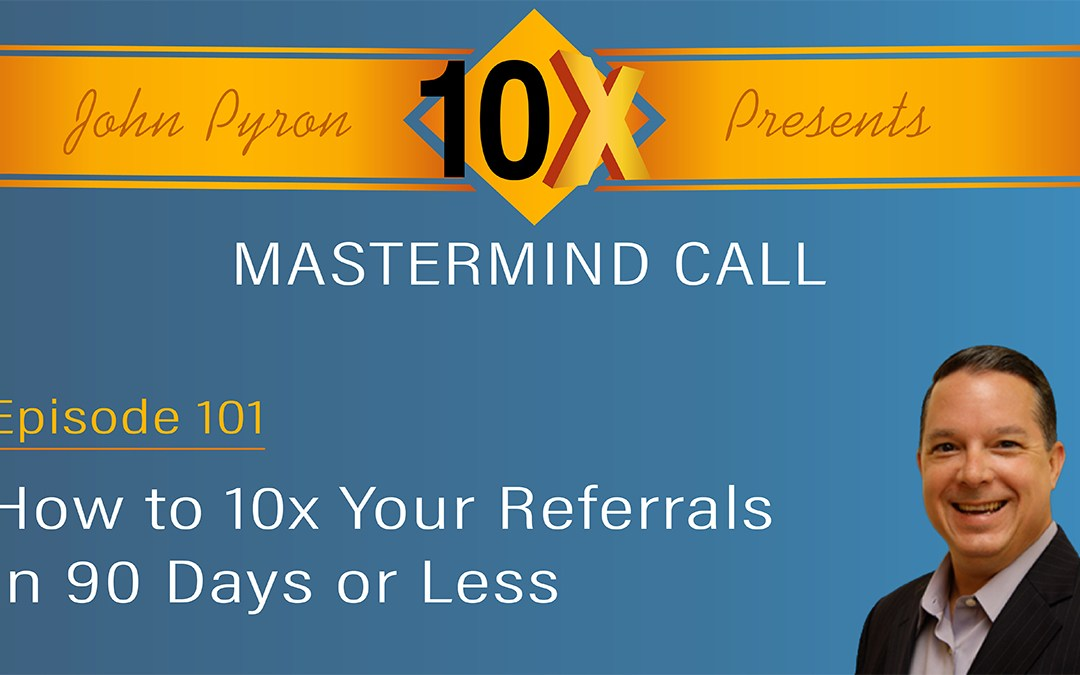 "Episode 101 – ""How to 10x Your Referrals in 90 Days or Less"""
