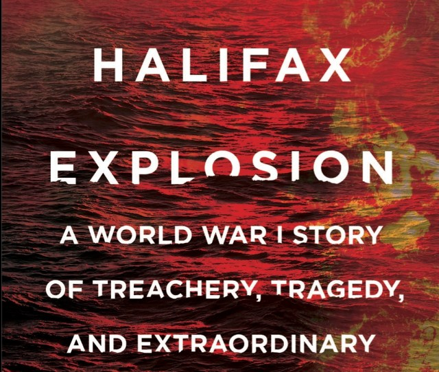The Great Halifax Explosion A World War I Story Of Treachery Tragedy And Extraordinary Heroism