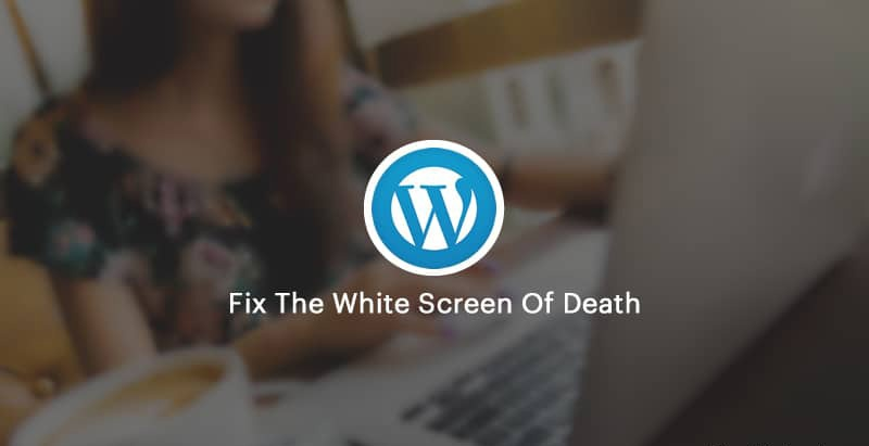 How To Fix The White Screen Of Death In WordPress