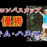 【サロンパスカップ最終日】キム・ハヌルが自分貫き史上8人目メジャー連勝!日米の飛ばし屋に挟まれても快勝!【国内女子ゴルフ】 #スポーツニュース #followme