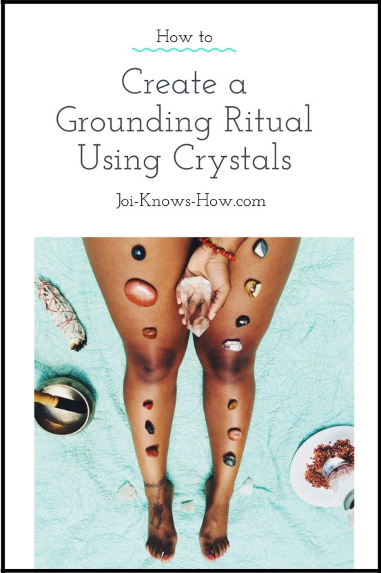 How Create a Grounding Ritual Using Crystals | Joi-Knows-How.com
