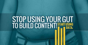 Stop Using Your Gut to Build Content