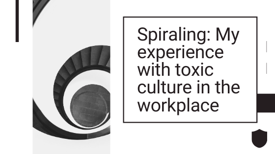 Spiraling: My experience with toxic culture in the workplace