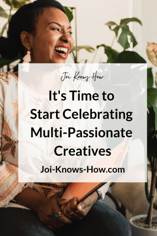 It's Time to Start Celebrating Multi-Passionate Creatives | Joi Knows How Blog