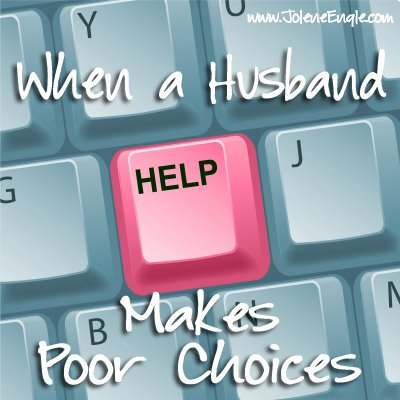 When a Husband Makes Poor Choices