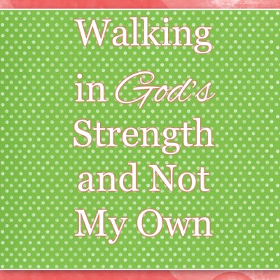 Walking in God's Strength and Not My Own