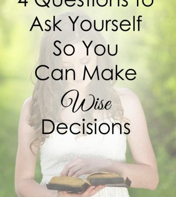 4 Questions to Ask Yourself So You Can Make Wise Decisions