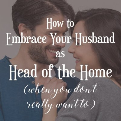 How to Embrace Your Husband as Head of the Home (when you don't really want to!)