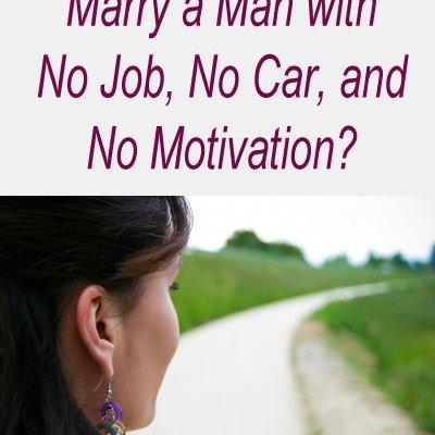 Should a Woman Marry a Man with No Car, No Job and No Motivation?