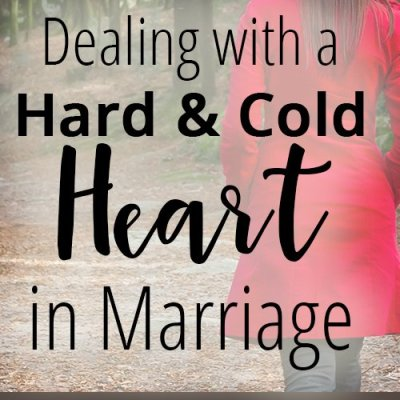 Dealing with a Hard & Cold Heart in Marriage
