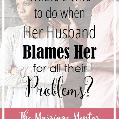 What's a Wife to Do When Her Husband Blames Her for All Their Problems?