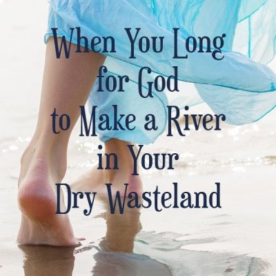 When You Long for God to Make a River in Your Dry Wasteland