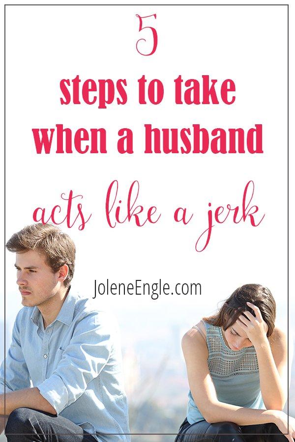 5 Steps To Take When A Husband Acts Like A Jerk Jolene Engle