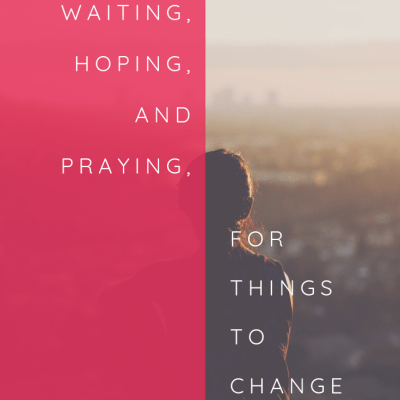 Waiting, Hoping, and Praying for Things to Change