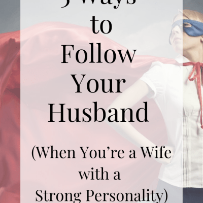 5 Ways to Follow Your Husband When You're a Strong-Willed Wife (Part 1)