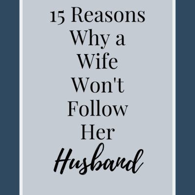 15 Reasons Why a Wife Won't Follow Her Husband