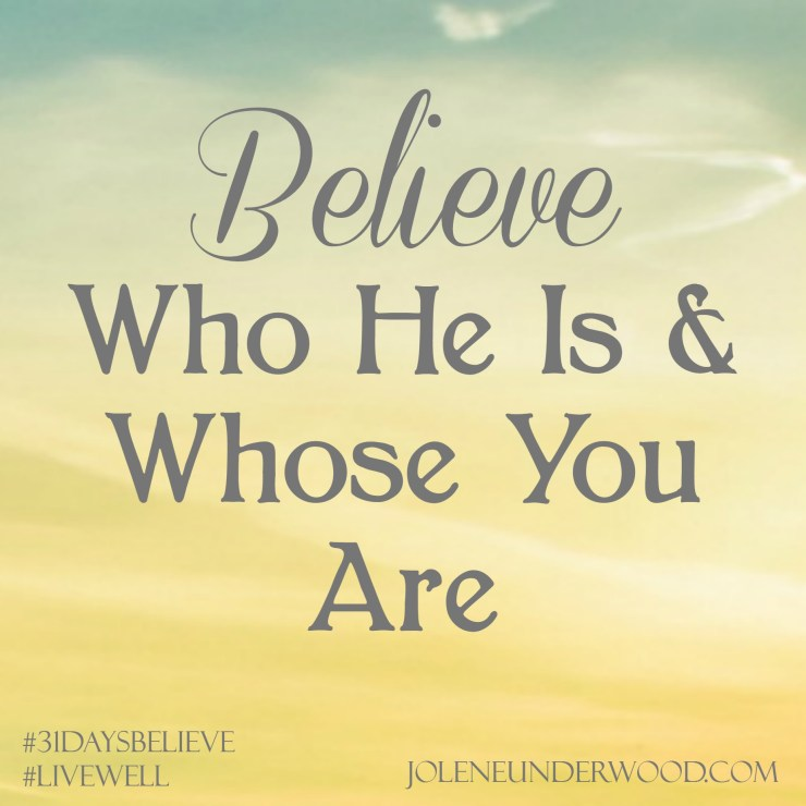 Believe Who He Is & Whose You Are #write31days #31daystobelieve