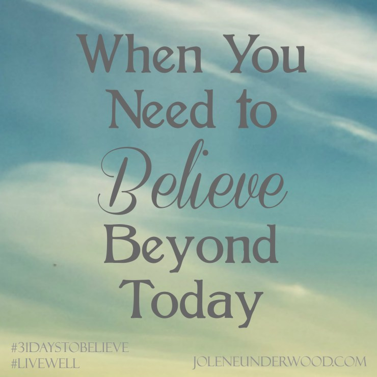 When You Need to Believe Beyond Today #amwriting #31DaystoBelieve #write31days