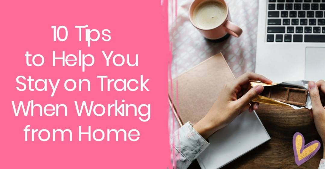 10 Tips to Help You Stay on Track When Working From Home