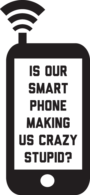 Is Our Smartphone Making Us Stupid Crazy?