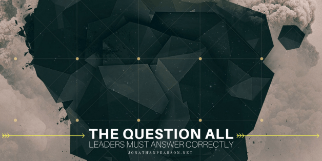 The Question All Leaders Must Answer Correctly