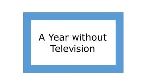 A year without television