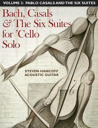 The Six Suites for 'Cello Solo (J. Sebastian Bach) For Acoustic Guitar Vol. 3: Pablo Casals and the Six Suites by Steven Hancoff