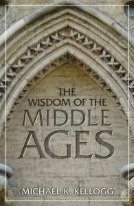 Wisdom of the Middle Ages by Michael K. Kellogg