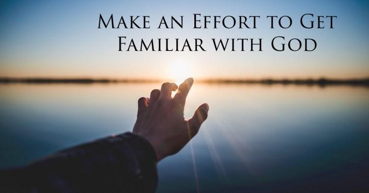 Make an Effort to Get Familiar with God