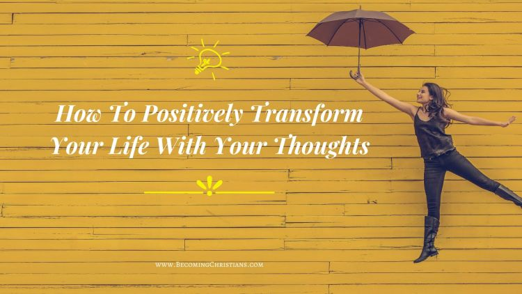 How To Positively Transform Your Life With Your Thoughts