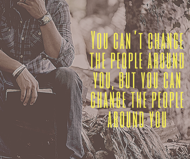 You can't change the people around you, but you can change the people around you