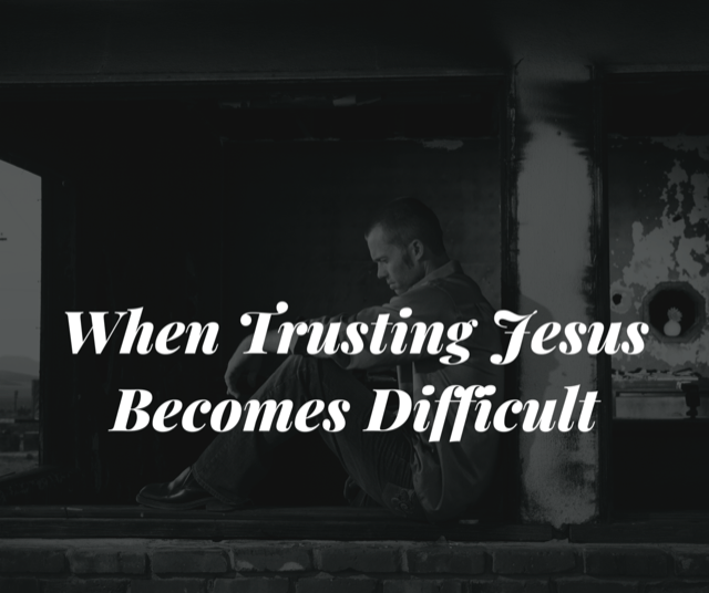 When Trusting Jesus Becomes Difficult