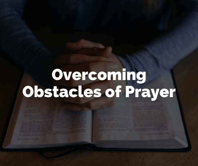 Overcoming Obstacles of Prayer